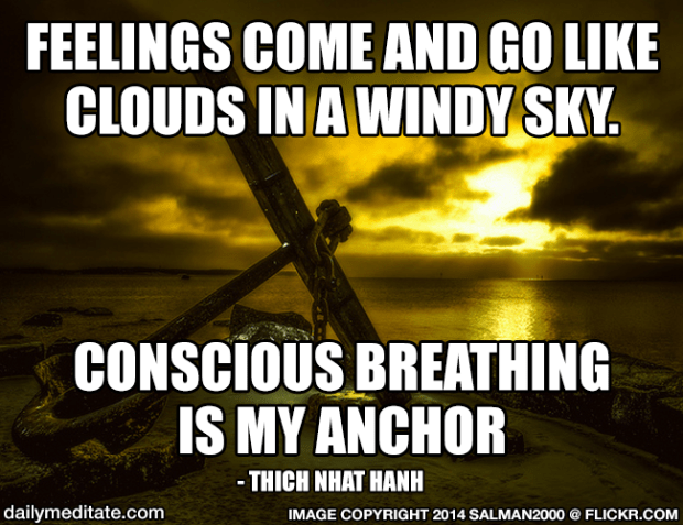 """""""Feelings come and go like clouds in a windy sky. Conscious breathing is my anchor."""" – Thich Nhat Hanh"""