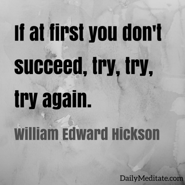 """""""If at first you don't succeed, try, try, try again."""" - William Edward Hickson"""