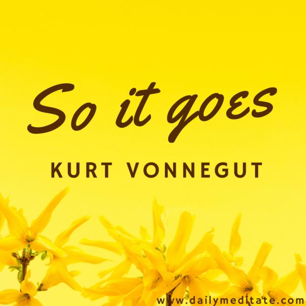 """So it goes."" - Kurt Vonnegut"