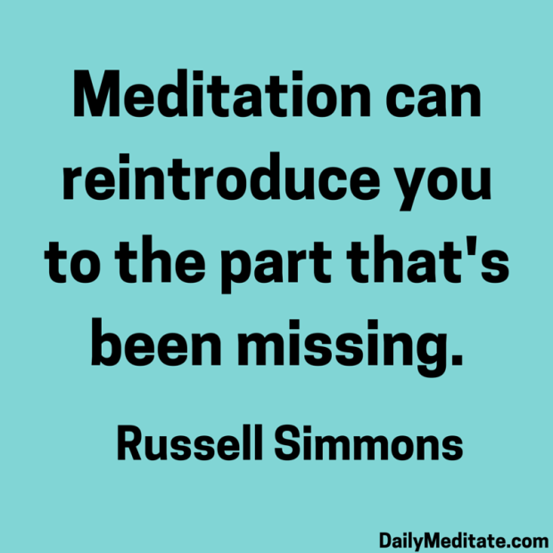 """""""Meditation can reintroduce you to the part that's been missing."""" – Russell Simmons"""