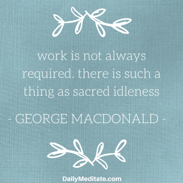 """""""Work is not always required. There is such a thing as sacred idleness.""""  – George MacDonald"""