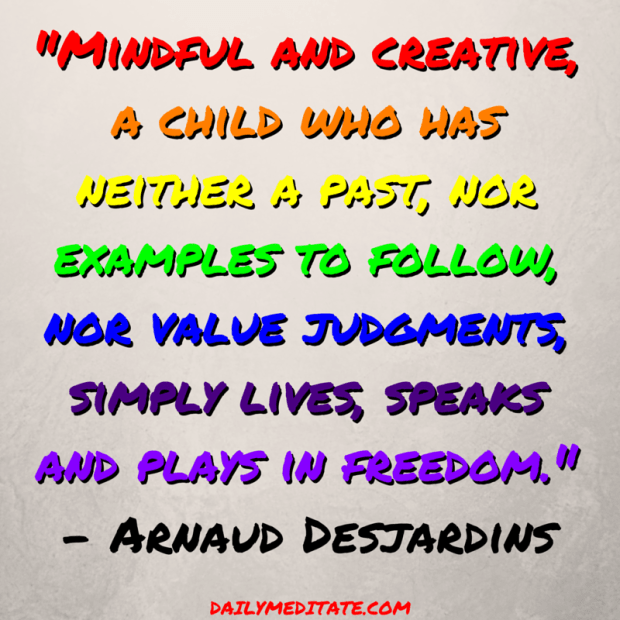 """""""Mindful and creative, a child who has neither a past, nor examples to follow, nor value judgments, simply lives, speaks and plays in freedom."""" – Arnaud Desjardins"""