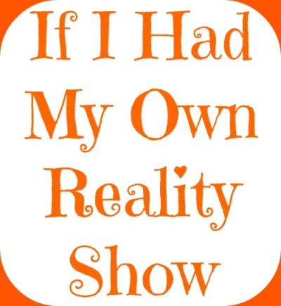 If I Had My Own Reality Show