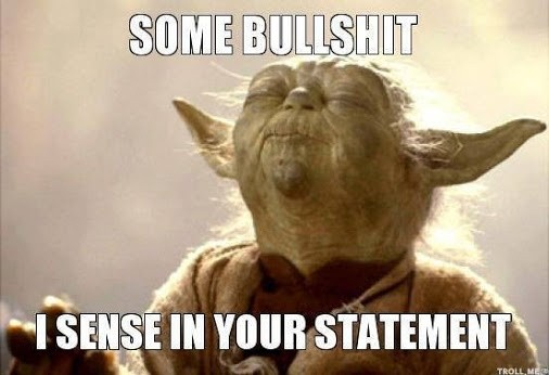 some bullshit I sense in your statement -- Yoda quote