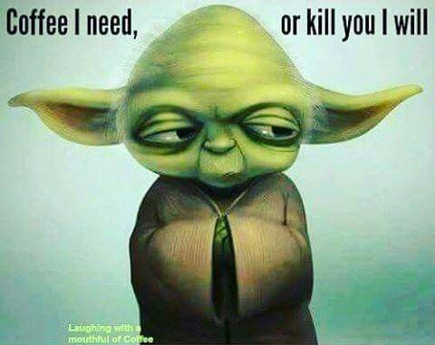 Coffee I need, or kill you I will. Yoda quote