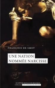 «Une nation nommée Narcisse» par François De Smet. Editions de l'Académie royale de Belgique,  collection «L'Académie en poche» (VP 5 €, VN 3,99€)
