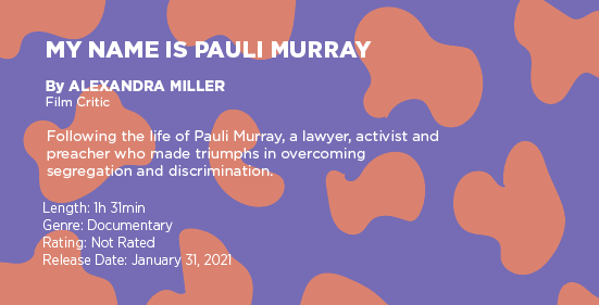 "Text on a purple and orange graphic says: ""My Name is Pauli Murray"" by Alexandra Miller, film critic. Following the life of Pauli Murray  a lawyer, activist and preacher who made triumphs in overcoming segregation and discrimination. Length: 1 hour 31 minutes, genre: documentary, rating: not rated, release date: January 31, 2021"