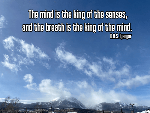 cool perspective looking at the top of snow covered colorado mountains under a bright blue partly cloudy sky - pranayama breath breathing Quote: The mind is the king of the senses, and the breath is the king of the mind. - B.K.S. Iyengar