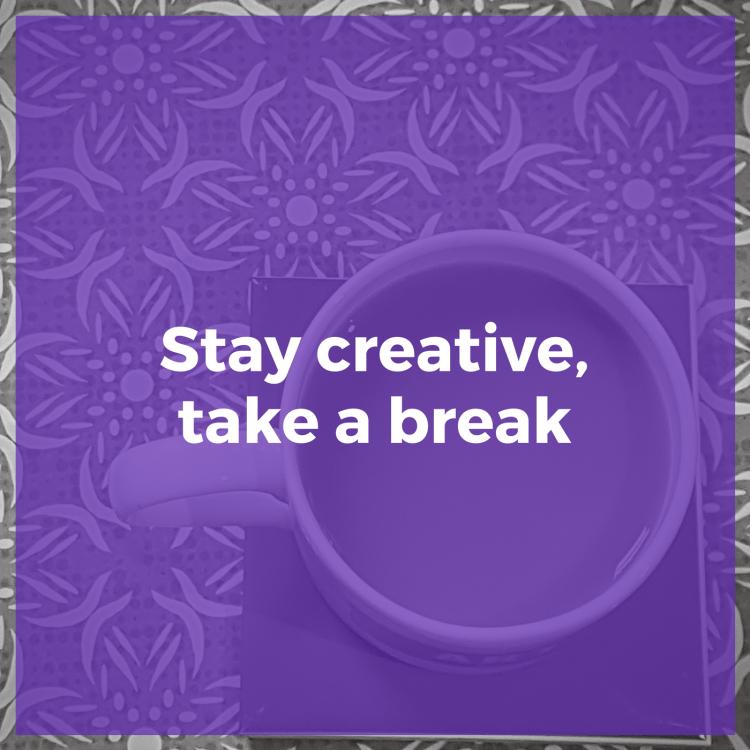 Stay creative, take a break