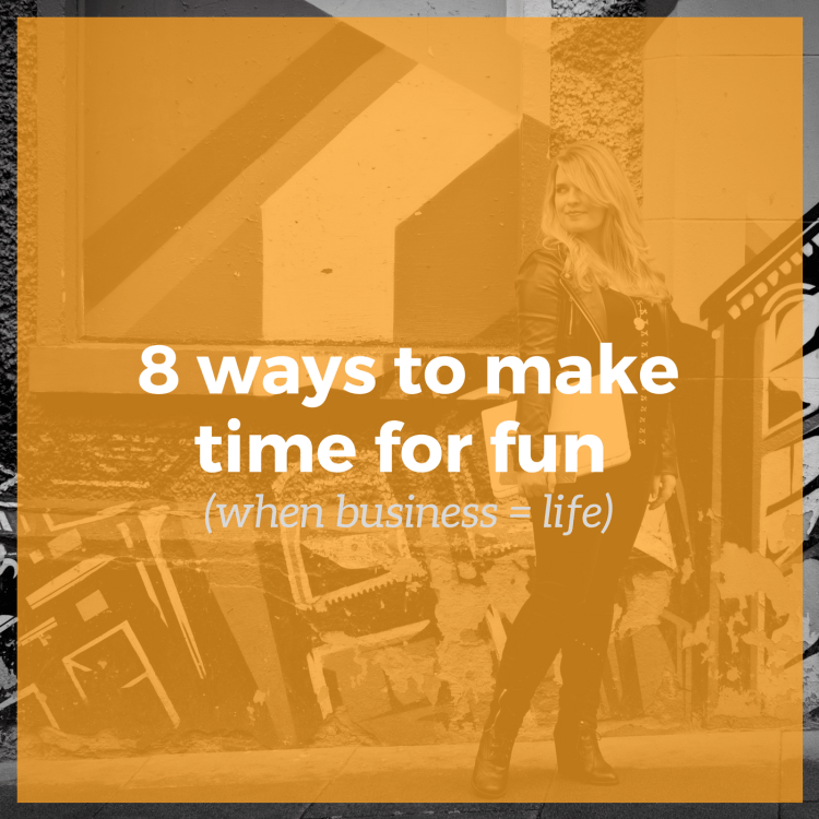 8 ways to make time for fun (when business = life)