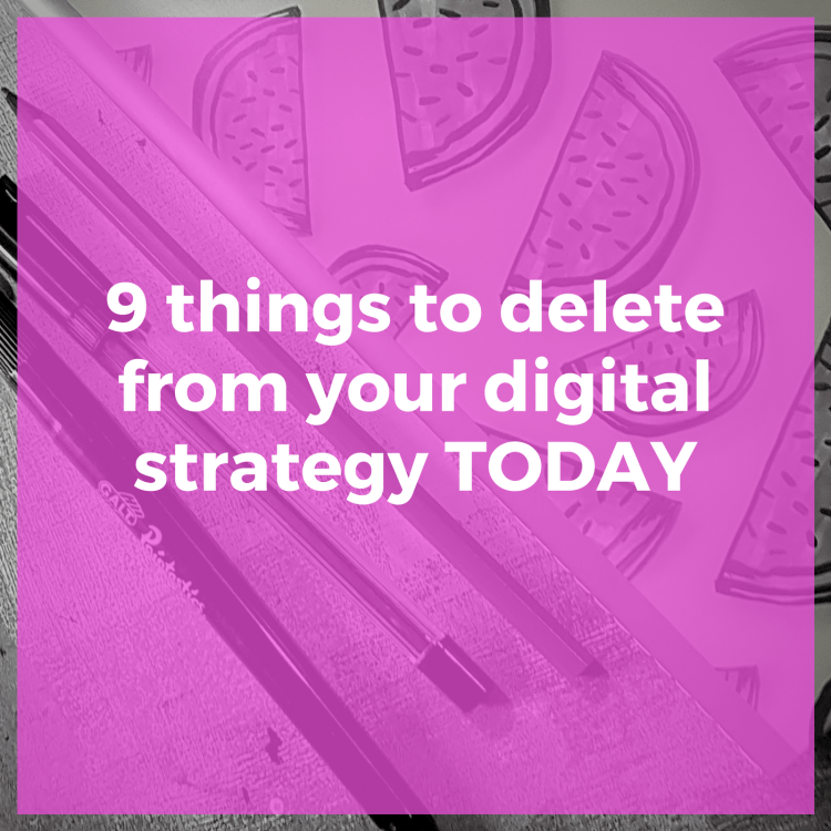 9 things to delete from your digital strategy today