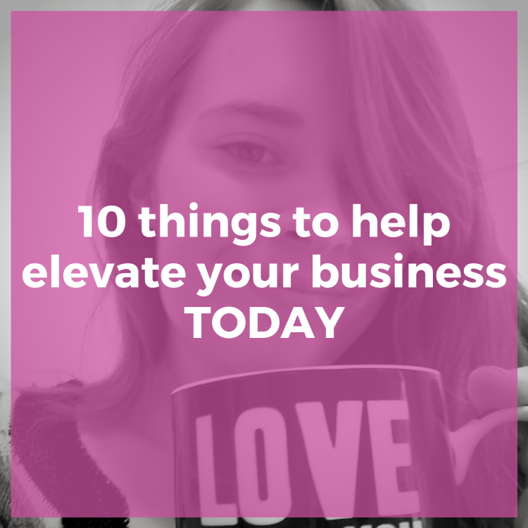 10 things to help elevate your business today