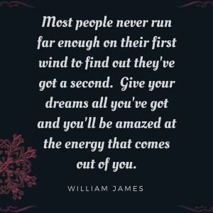 Most people never ru far enough on their first wind to find out they've got a second. Give your dreams all you've got and you'll be amazed at the energy that comes out of you. William James. Words on black background with a ruby colored flower.