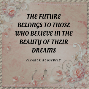 the future belongs to those who believe in the beauty of their dreams. Insprational Quotes written by Eleanor Roosevelt printed on pink paper with a flower boarder