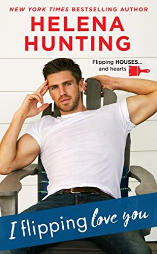 I Flipping Love You by Helena Hunting - Shacking Up series book 3
