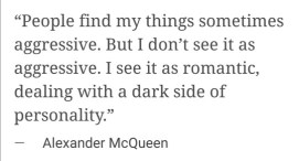 """""""People find my things somtimes aggressive. But I don't see it as aggressive. I see it as romantic, dealing with a dark side of personality"""" — Alexander McQueen"""