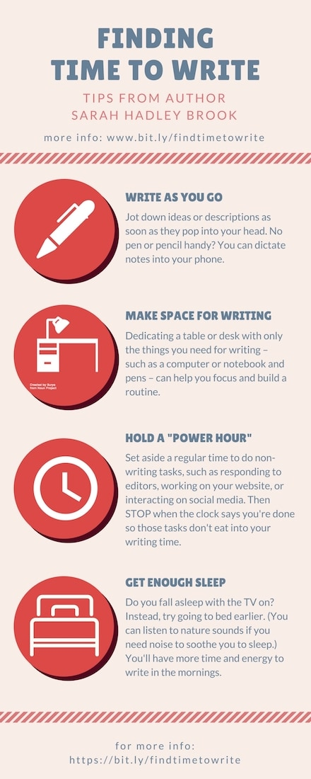"Finding Time To Write Tips From Author Sarah Hadley Brook more info: https://dalecameronlowry.com/finding-time-to-write/ WRITE AS YOU GO Jot down ideas or descriptions as soon as they pop into your head. No pen or pencil handy? You can dictate notes into your phone. MAKE SPACE FOR WRITING Dedicating a table or desk with only the things you need for writing – such as a computer or notebook and pens – can help you focus and build a routine. DO A ""POWER HOUR"" Set aside a regular time to do non-writing tasks, such as responding to editors, working on your website, or interacting on social media. Then STOP when the clock says you're done so those tasks don't eat into your writing time. GET ENOUGH SLEEP Do you fall asleep with the TV on? Instead, try going to bed earlier. (You can listen to nature sounds if you need noise to soothe you to sleep.) You'll have more time and energy to write in the mornings."