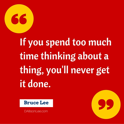 If you spend too much time thinking about a thing, you'll never get it done. ~ Bruce Lee
