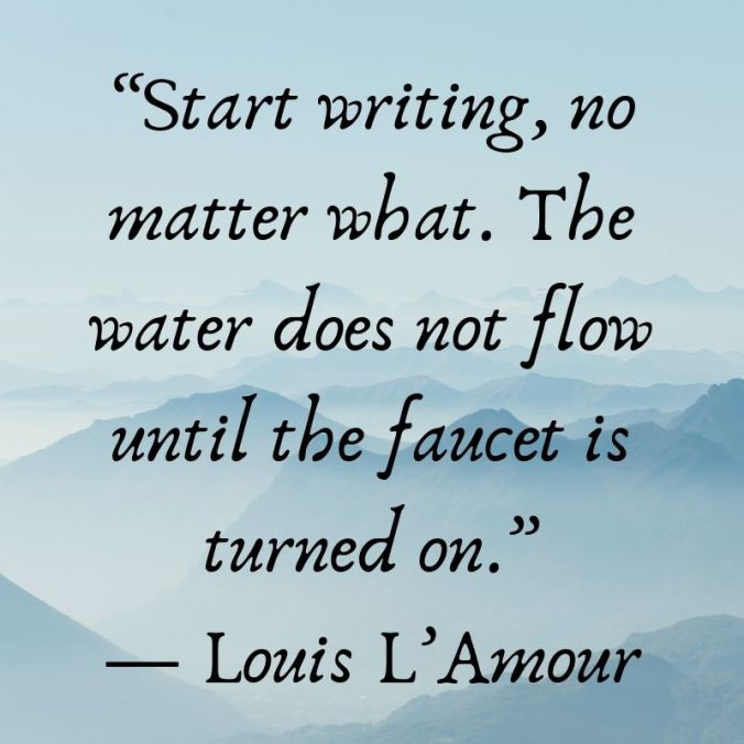 """Start writing, no matter what. The water does not flow until the faucet is turned on."""" — Louis L'Amour"""