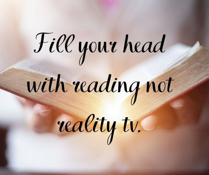 Fill your head with reading not reality tv.