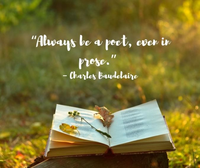 "Always be a poet, even in prose."" – Charles Baudelaire (1)"