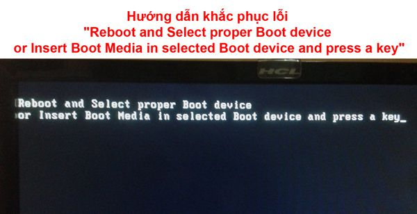 "Hướng dẫn khắc phục lỗi ""Reboot and Select proper Boot device or Insert Boot Media in selected Boot device and press a key"""