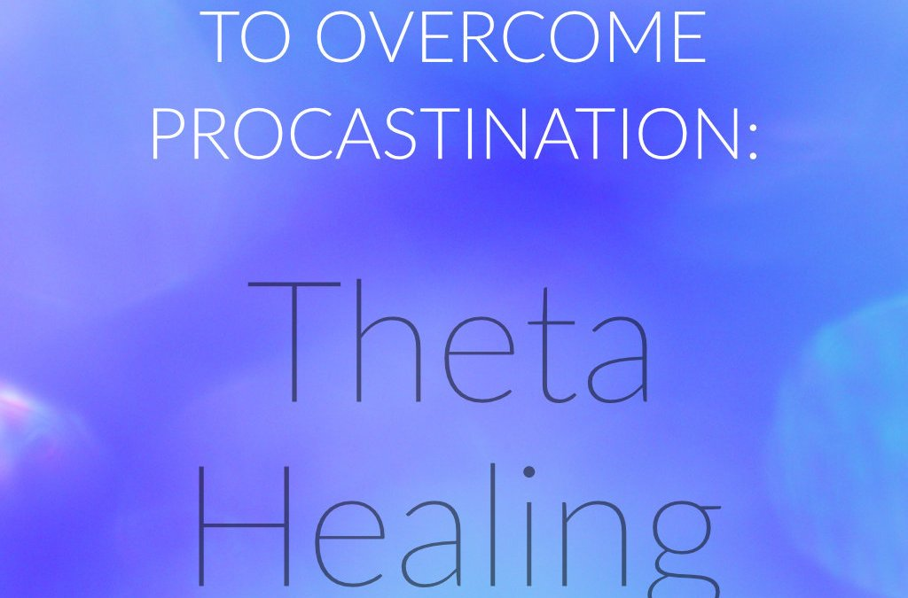 My tip to overcome procrastination : Theta Healing