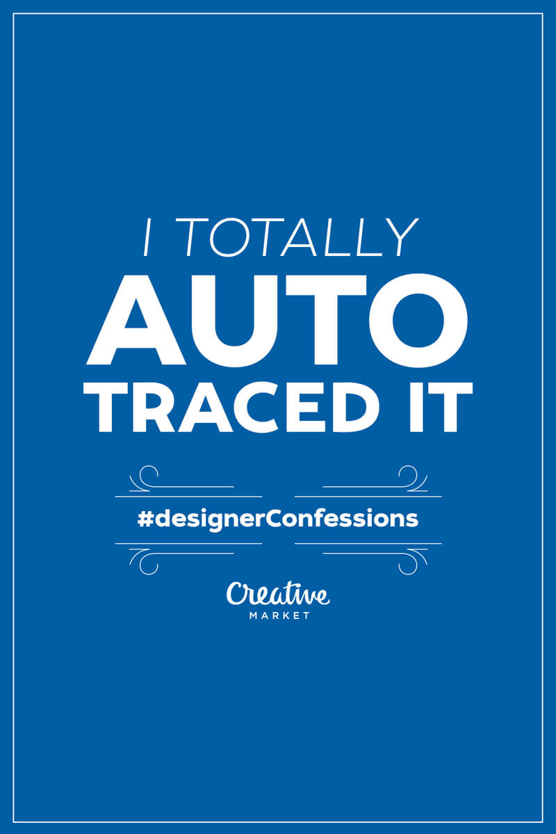 Guilty designer confession: I totally auto traced it