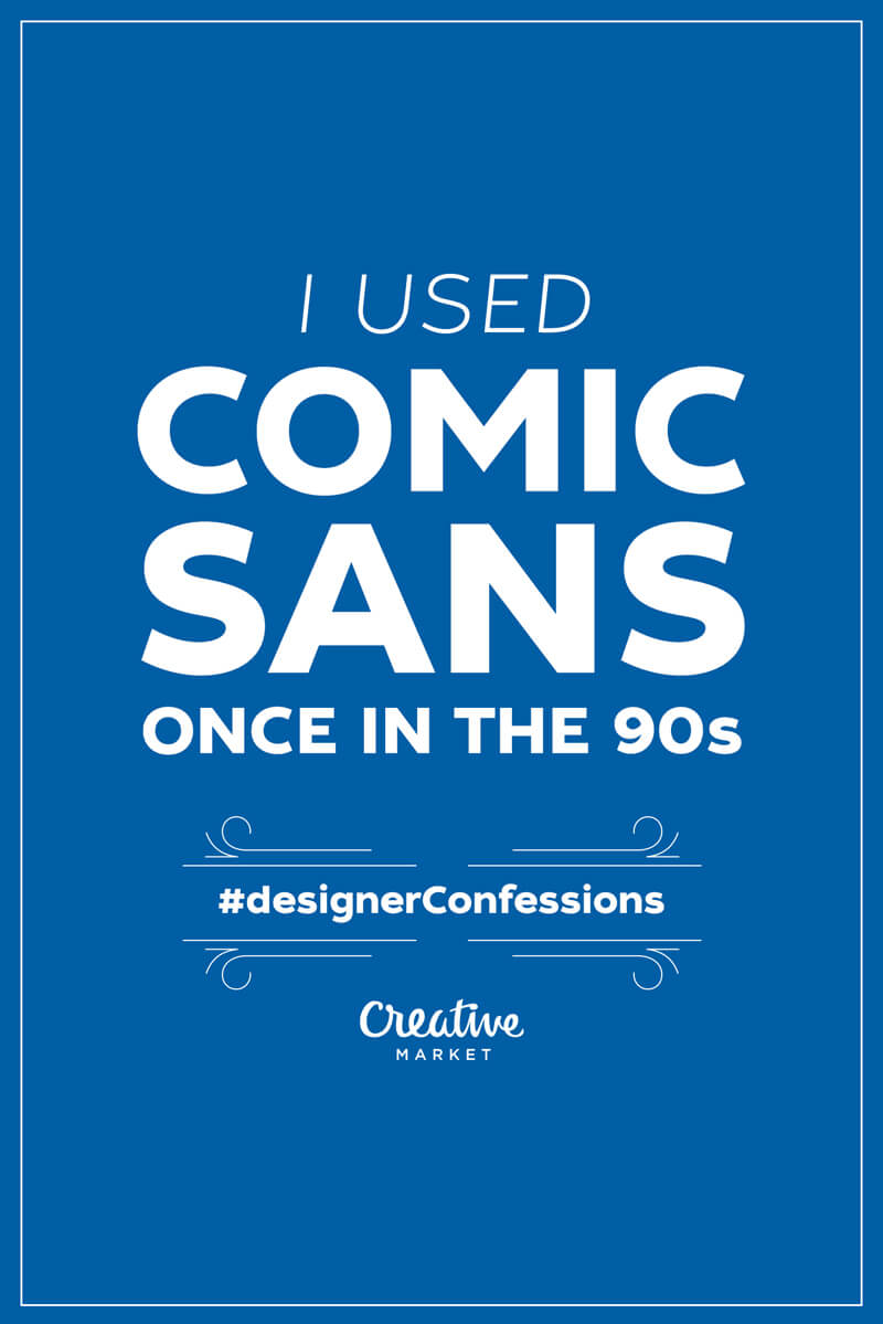 Guilty designer confession: I used Comic Sans once in the 90s