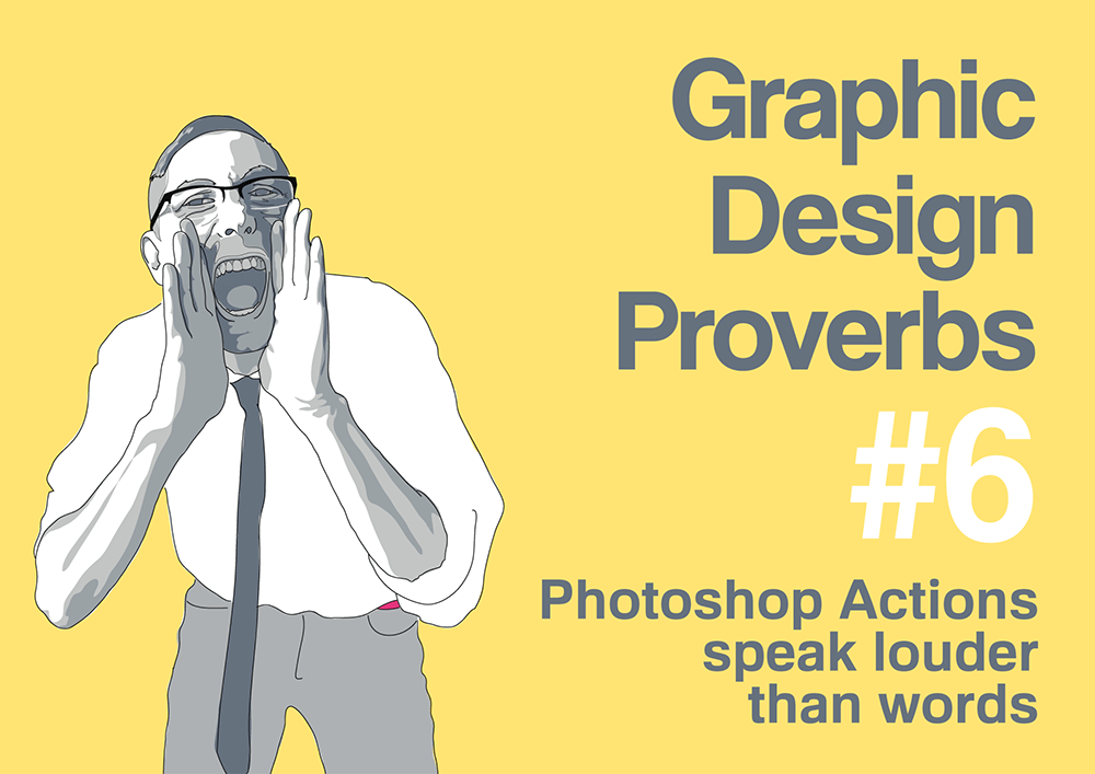 Graphic design proverb #6: Photoshop Actions speak louder than words