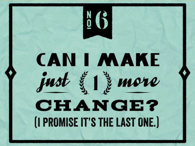"Do not say to a designer: ""Can I make just one more change? (I promise it's the last one.)"""