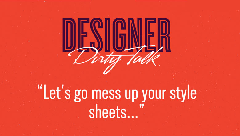 """Designer dirty talk: """"Let's go mess up your style sheets..."""""""