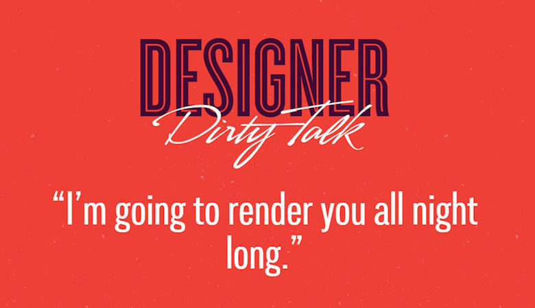 """Designer dirty talk: """"I'm going to render you all night long"""""""
