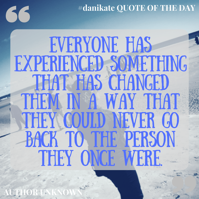 """""""Everyone has experienced something that has changed them in a way that they could never go back to the person they once were."""" - unknown"""