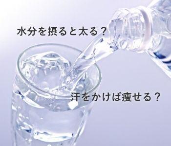 水分を摂ると太る? 汗をかけば痩せる?