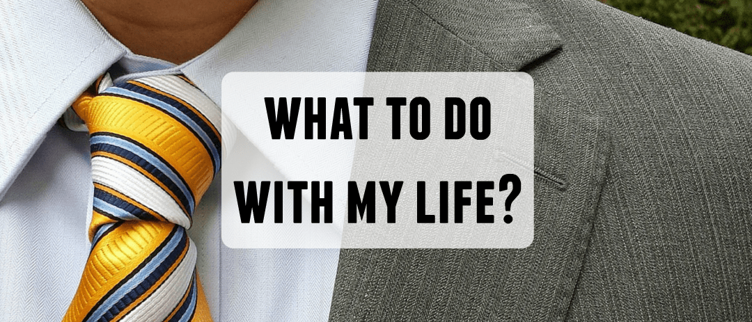 What to do with my life? (So much to know about life)