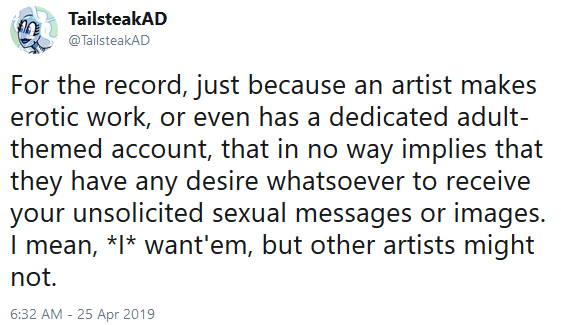 TailsteakAD: For the record, just because an artist makes erotic work, or even has a dedicated adult-themed account, that in no way implies that they have any desire whatsoever to receive your unsolicited sexual messages or images. I mean, *I* want'em, but other artists might not.