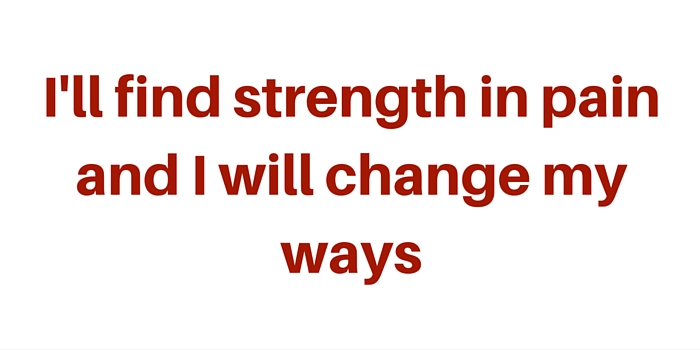 I'll find strength in pain and I will change my ways