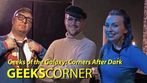 Geeks of the Galaxy: Corners After Dark – GEEKS CORNER – Episode 805