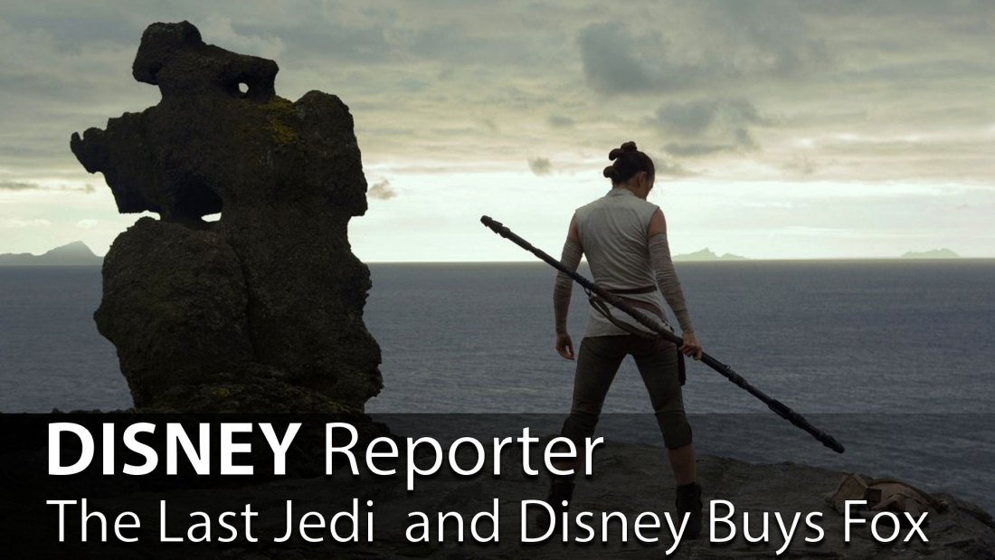 The Last Jedi and Disney Buys Fox - DISNEY Reporter