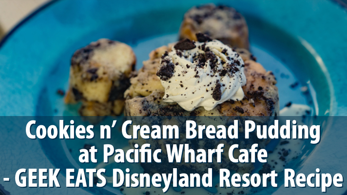 Cookies n' Cream Bread Pudding at Pacific Wharf Cafe – GEEK EATS Disneyland Resort Recipe