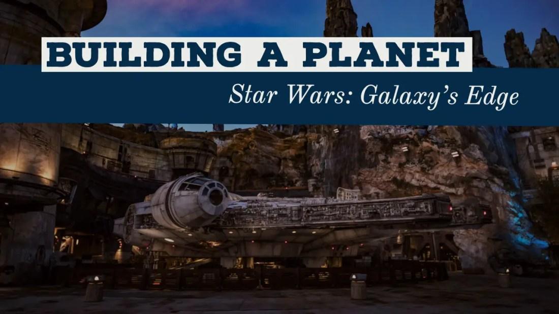 Building a Planet - Star Wars_ Galaxy's Edge