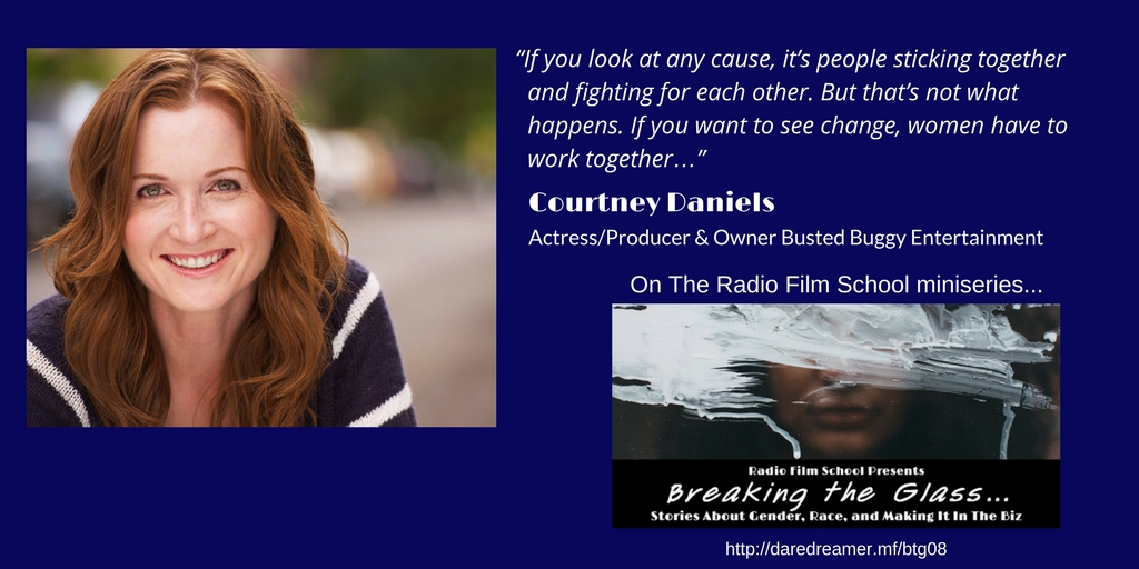 """If you look at any cause, it's people sticking together and fighting for each other. But that's not what happens. If you want to see change, women have to work together…"" Courtney Daniels, Actress/Producer, Busted Buggy Entertainment"