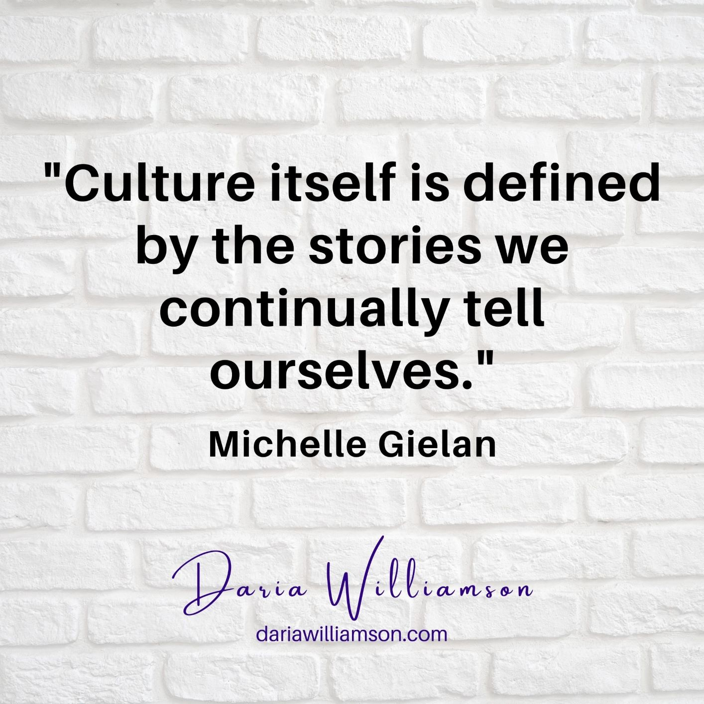 "Black text over white background: ""Culture itself is defined by the stories we continually tell ourselves"" Michelle Gielan"