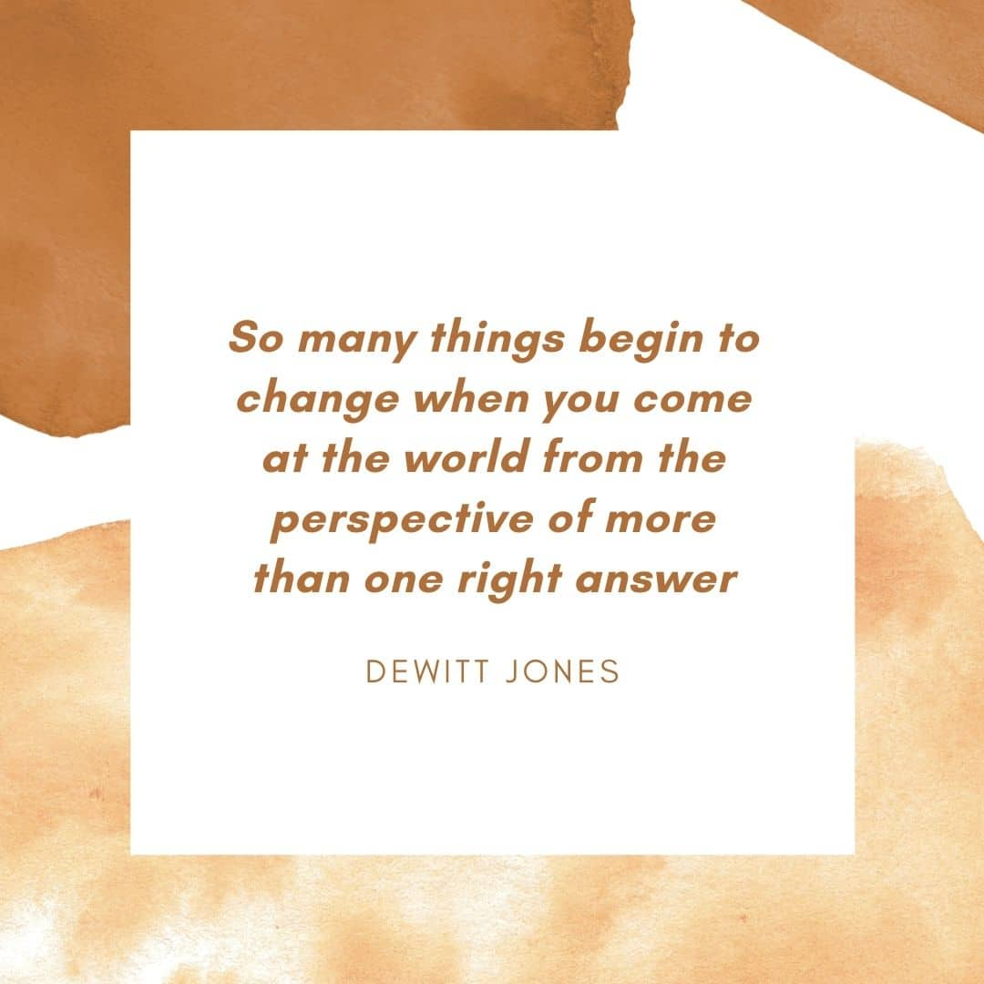 Quote: 'So many things begin to change when you come at the world from the perspective of more than one right answer' Dewitt Jones