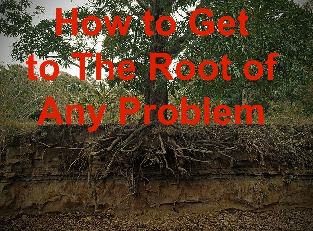 How To Get To The Root Of Any Problem
