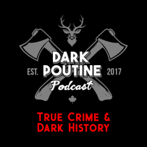 Dark Poutine – True Crime & Dark History – A podcast about