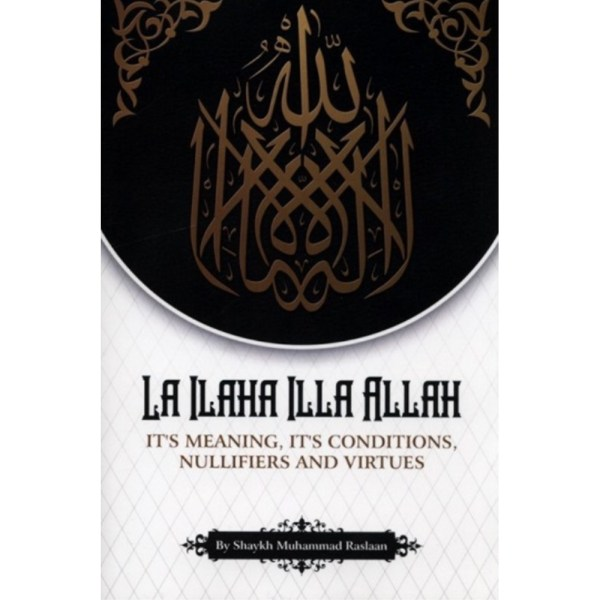 LA ILAHA ILLA ALLAH (Its Meaning, Its Conditions, Nullifiers And Virtues)