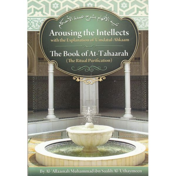 Arousing the Intellects with the Explanation of 'Umdatul-Ahkaam - The Book of At-Tahaarah (The Ritual Purification)