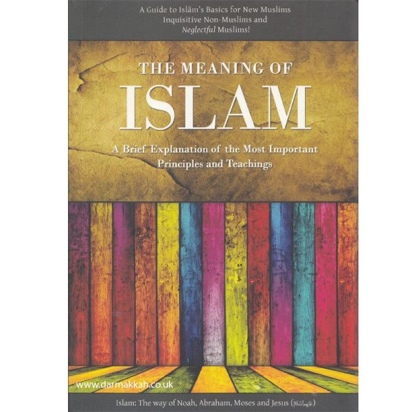 The Meaning of Islam A Brief Explanation of the Most Important Principles and Teachings Which Every Muslim Must know (Hikmah Publications)
